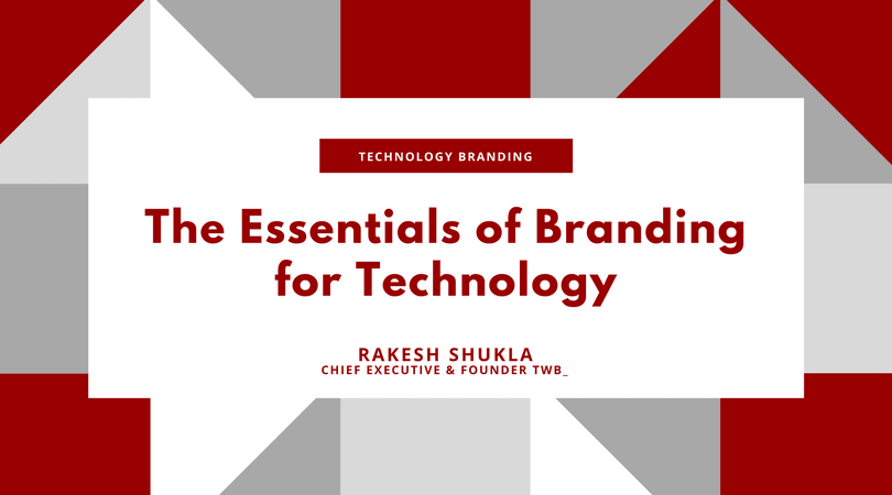 The Essential of Branding for Technology - by Rakesh Shukla, Chief Executive and Founder, TWB_
