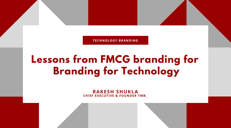 Lessons from FMCG branding for Technology Branding - by Rakesh Shukla, Chief Executive and Founder, TWB_