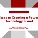 7 Steps to Creating a Powerful Technology Brand - Branding for Technology Branding - by Rakesh Shukla, Chief Executive and Founder, TWB_