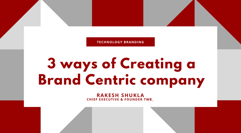 Creating a Brand Centric Company - Branding for Technology Branding - by Rakesh Shukla, Chief Executive and Founder, TWB_